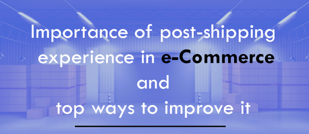 Importance of post-shipping experience in e-Commerce and top ways to improve it