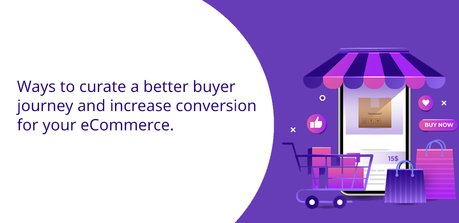 Ways to curate a better buyer journey and increase conversion for your eCommerce.